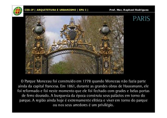 CES-JF   ARQUITETURA E URBANISMO   EPU I   Prof. Msc. Raphael Rodrigues  O Parque Monceau foi construído em 1778 quando Mo...