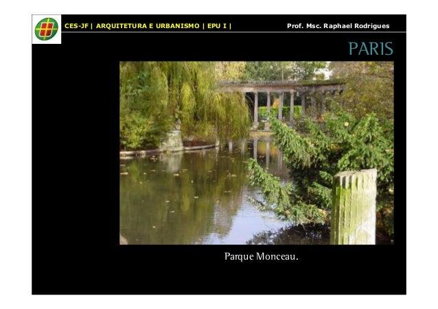CES-JF   ARQUITETURA E URBANISMO   EPU I   Prof. Msc. Raphael Rodrigues  PARIS  Parque Monceau.