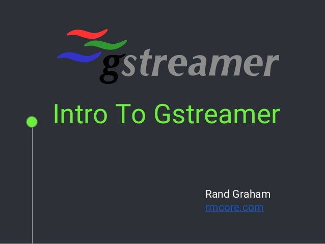Intro To Gstreamer Rand Graham rmcore.com