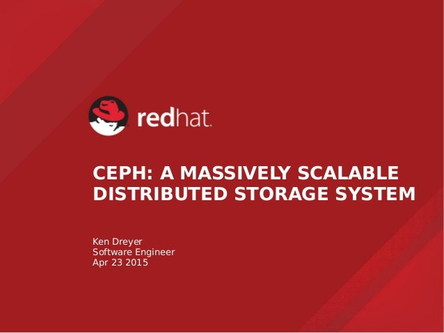 CEPH: A MASSIVELY SCALABLE DISTRIBUTED STORAGE SYSTEM Ken Dreyer Software Engineer Apr 23 2015