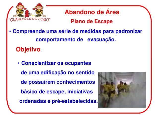 Abandono de Área • Conscientizar os ocupantes de uma edificação no sentido de possuírem conhecimentos básico de escape, in...