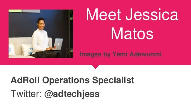 Meet Jessica Matos AdRoll Operations Specialist Twitter: @adtechjess Images by Yemi Adewunmi