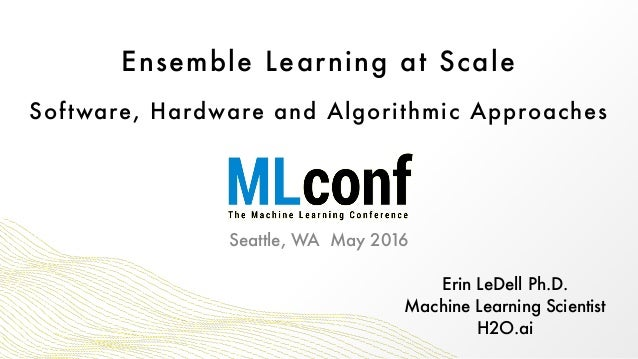 Ensemble Learning at Scale Software, Hardware and Algorithmic Approaches Erin LeDell Ph.D. Machine Learning Scientist H2...