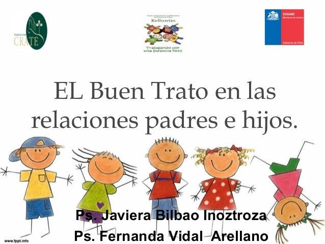 EL Buen Trato en las relaciones padres e hijos. Ps. Javiera Bilbao Inoztroza Ps. Fernanda Vidal Arellano