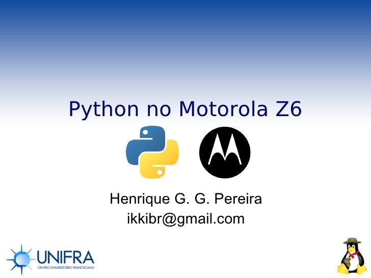 Python no Motorola Z6       Henrique G. G. Pereira      ikkibr@gmail.com