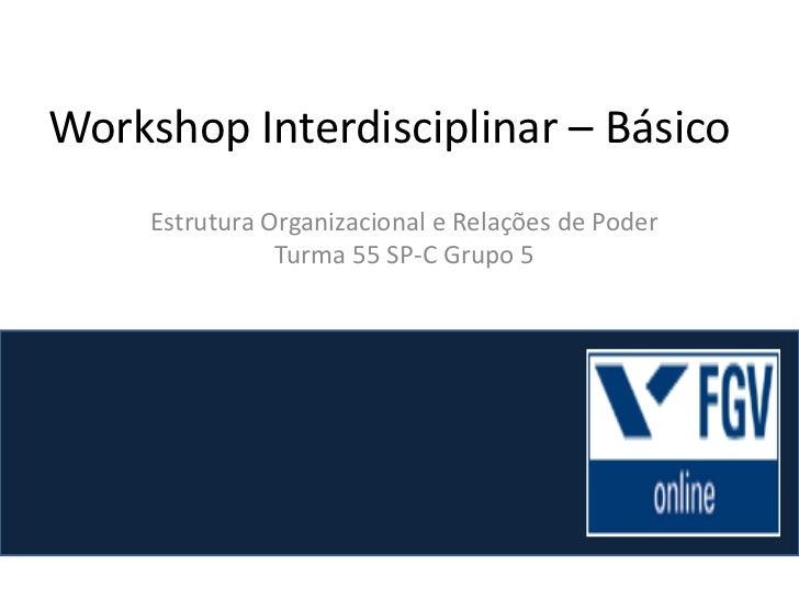Workshop Interdisciplinar – Básico<br />Estrutura Organizacional e Relações de Poder<br />Turma 55 SP-C Grupo 5<br />