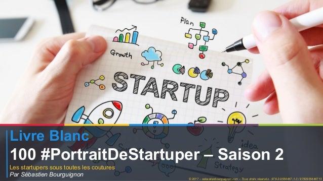 Livre Blanc 100 #PortraitDeStartuper – Saison 2 Les startupers sous toutes les coutures Par Sébastien Bourguignon © 2017 –...