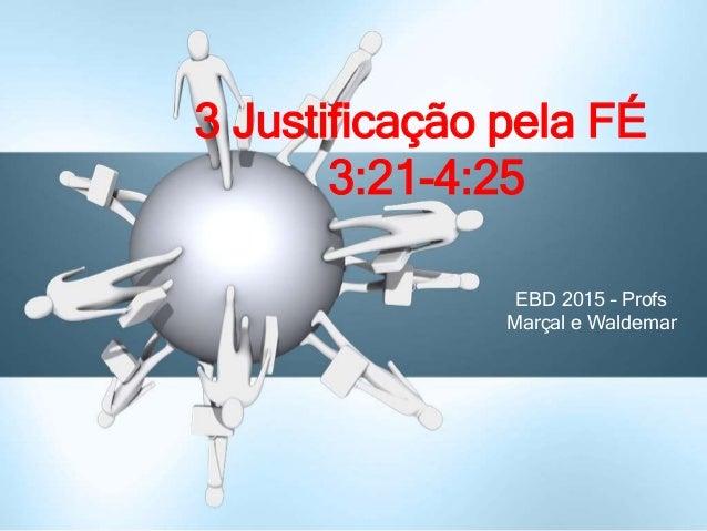 EBD 2015 – Profs Marçal e Waldemar 3 Justificação pela FÉ 3:21-4:25