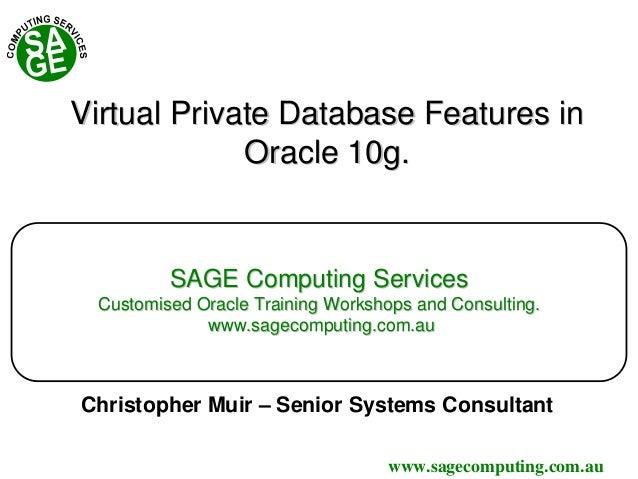 www.sagecomputing.com.au Virtual Private Database Features inVirtual Private Database Features in Oracle 10gOracle 10g.. S...