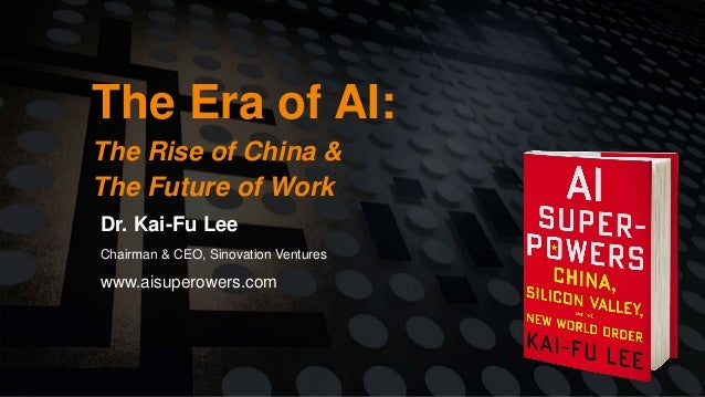 The Era of AI: The Rise of China & The Future of Work Dr. Kai-Fu Lee Chairman & CEO, Sinovation Ventures www.aisuperowers....