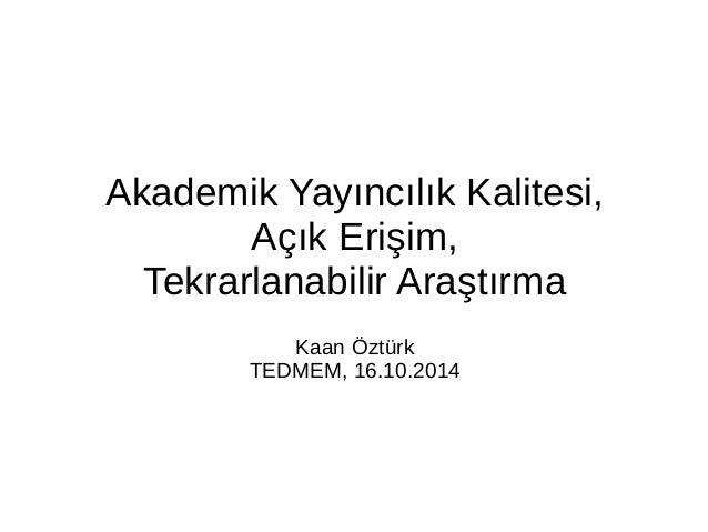 Akademik Yayıncılık Kalitesi,  Açık Erişim,  Tekrarlanabilir Araştırma  Kaan Öztürk  TEDMEM, 16.10.2014