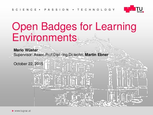 1 u Open Badges for Learning Environments S C I E N C E  P A S S I O N  T E C H N O L O G Y u www.tugraz.at Open Badges ...