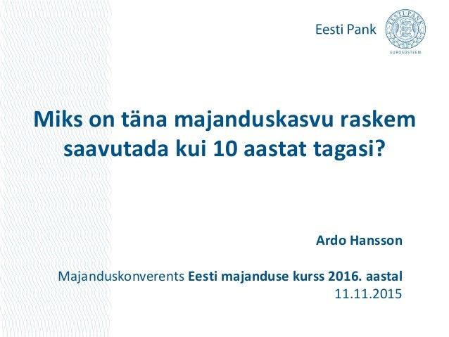 Miks on täna majanduskasvu raskem saavutada kui 10 aastat tagasi? Ardo Hansson Majanduskonverents Eesti majanduse kurss 20...
