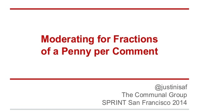 Moderating for Fractions  of a Penny per Comment  @justinisaf  The Communal Group  SPRINT San Francisco 2014