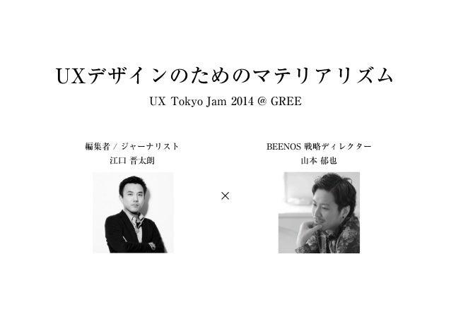 UXデザインのためのマテリアリズム UX Tokyo Jam 2014 @ GREE 編集者 / ジャーナリスト 江⼝ 晋太朗 BEENOS 戦略ディレクター ⼭本 郁也 ×