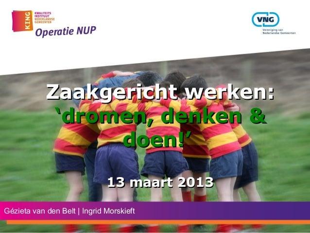 Zaakgericht werken:             'dromen, denken &                  doen!'                              13 maart 2013Géziet...