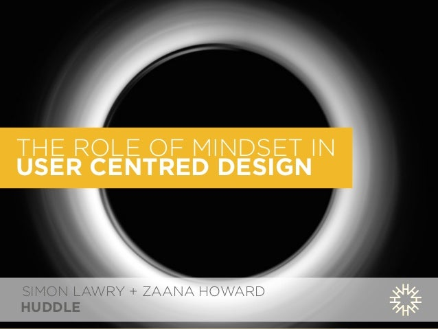 THE ROLE OF MINDSET IN  USER CENTRED DESIGN  SIMON LAWRY + ZAANA HOWARD  HUDDLE
