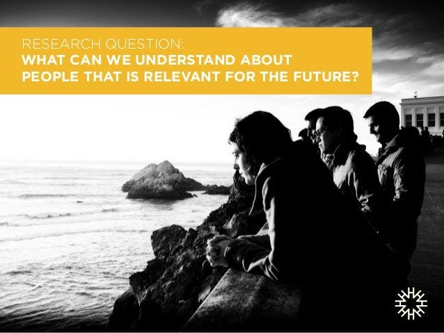 RESEARCH QUESTION:  WHAT CAN WE UNDERSTAND ABOUT  PEOPLE THAT IS RELEVANT FOR THE FUTURE?