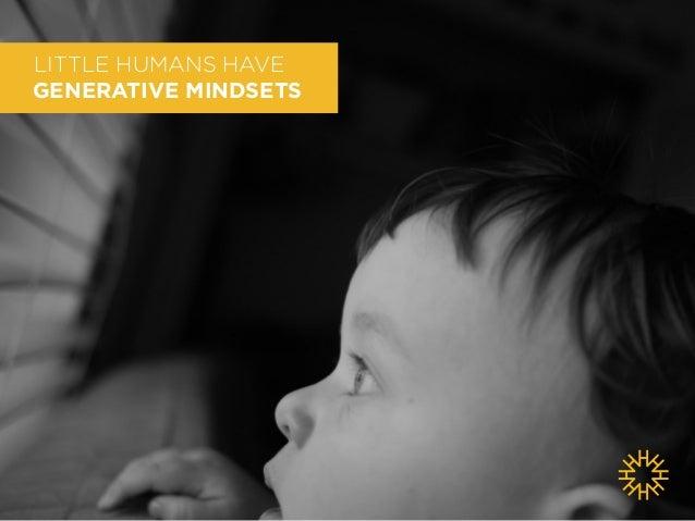 LITTLE HUMANS HAVE  GENERATIVE MINDSETS