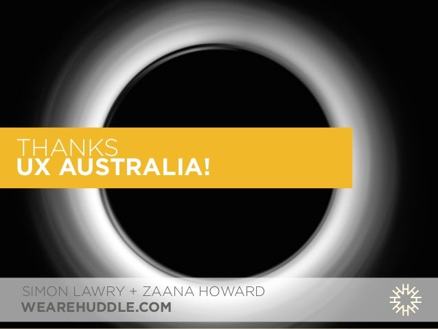 THANKS  UX AUSTRALIA!  SIMON LAWRY + ZAANA HOWARD  WEAREHUDDLE.COM