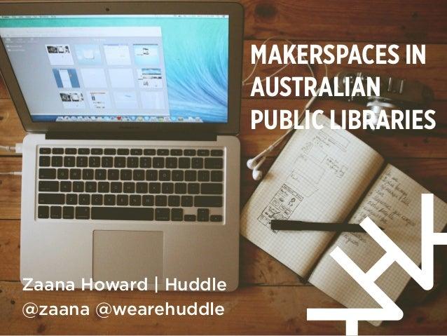 MAKERSPACES IN AUSTRALIAN PUBLIC LIBRARIES Zaana Howard | Huddle @zaana @wearehuddle