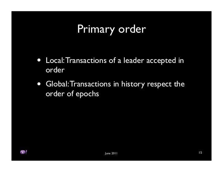 Primary order•   Local: Transactions of a leader accepted in    order•   Global: Transactions in history respect the    or...