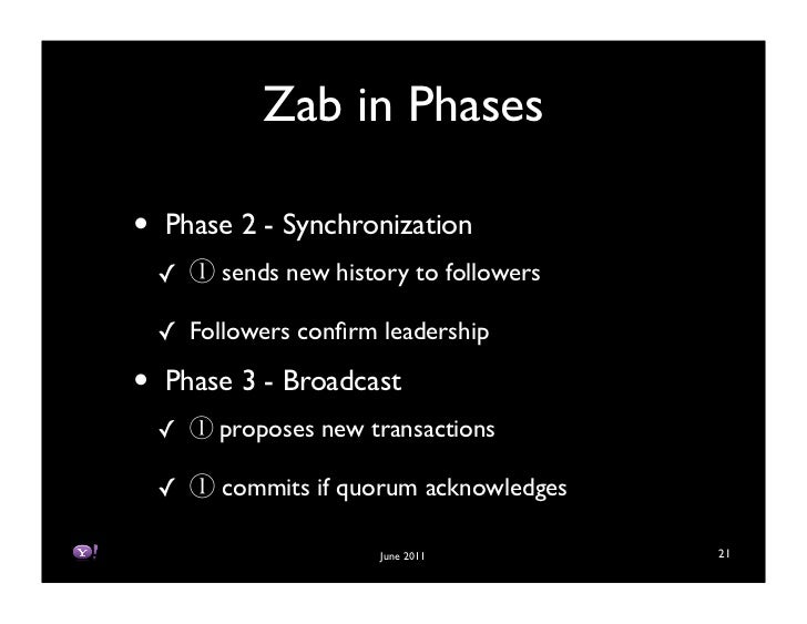 Zab in Phases•   Phase 2 - Synchronization    !    sends new history to followers    ! Followers confirm leadership•   Phas...
