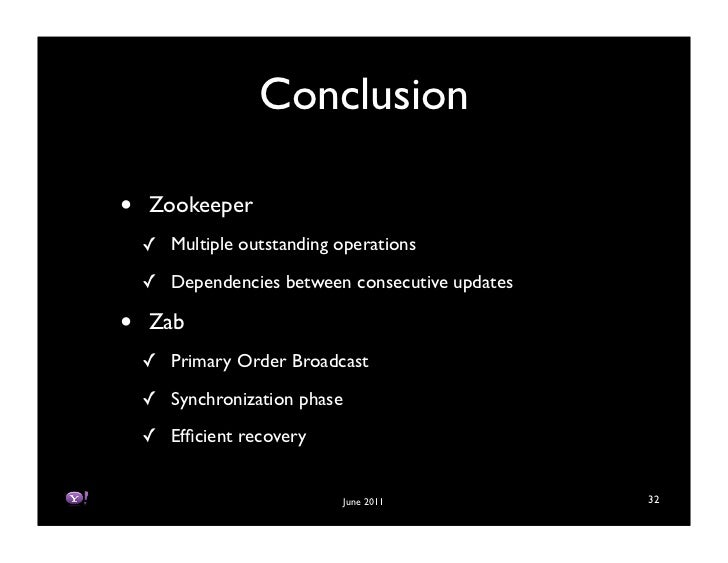 Conclusion•   Zookeeper    ! Multiple outstanding operations    ! Dependencies between consecutive updates•   Zab    ! Pri...