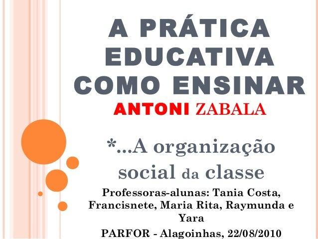 A PRÁTICA EDUCATIVA COMO ENSINAR ANTONI ZABALA *...A organização social da classe Professoras-alunas: Tania Costa, Francis...