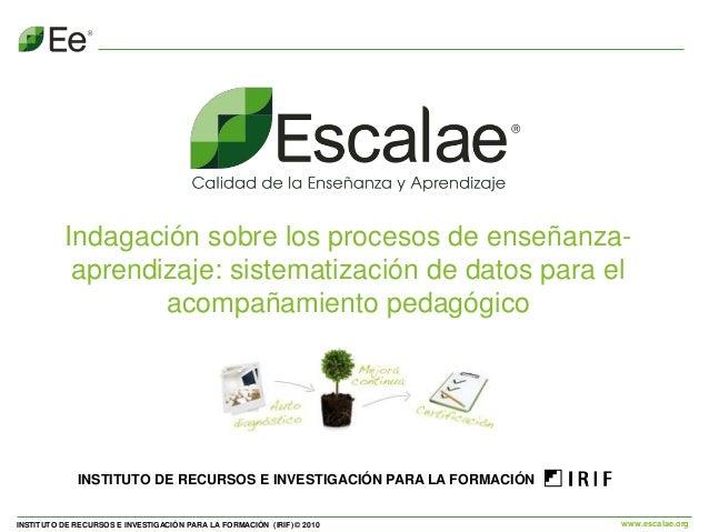 INSTITUTO DE RECURSOS E INVESTIGACIÓN PARA LA FORMACIÓN (IRIF) © 2010 www.escalae.org Indagación sobre los procesos de ens...