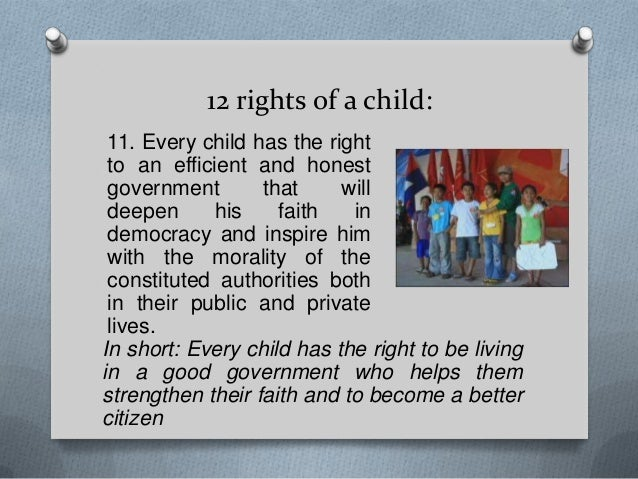 12 rights of a child: 11. Every child has the right to an efficient and honest government that will deepen his faith in de...
