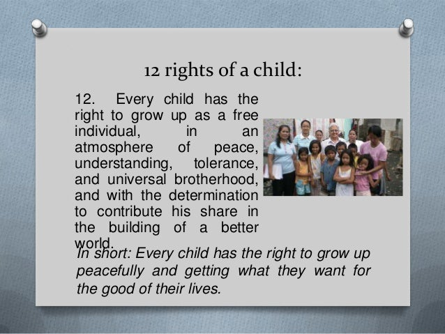 12 rights of a child: 12. Every child has the right to grow up as a free individual, in an atmosphere of peace, understand...