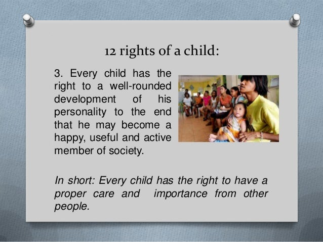 12 rights of a child: 3. Every child has the right to a well-rounded development of his personality to the end that he may...