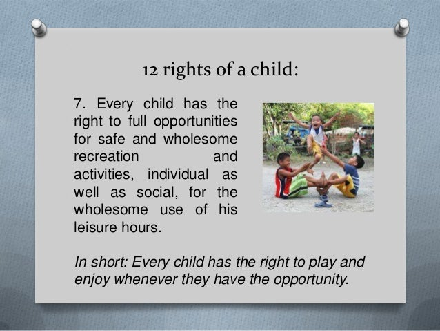 12 rights of a child: 7. Every child has the right to full opportunities for safe and wholesome recreation and activities,...