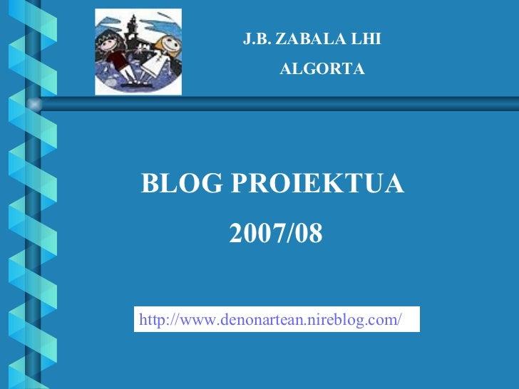 J.B. ZABALA LHI ALGORTA BLOG PROIEKTUA 2007/08 http :// www . denonartean . nireblog . com /