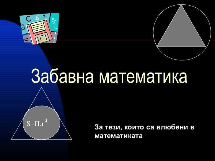 Забавна математика        2S=П.r       За тези, които са влюбени в            математиката