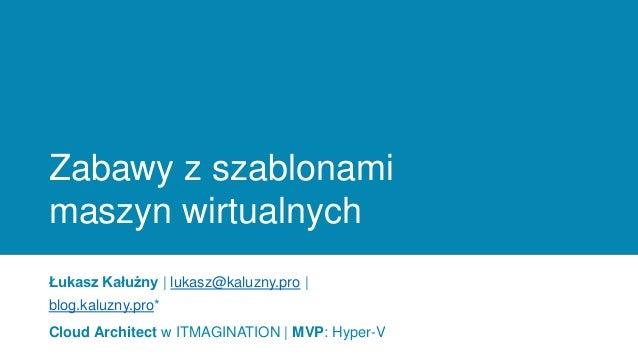 Zabawy z szablonami maszyn wirtualnych Łukasz Kałużny | lukasz@kaluzny.pro | blog.kaluzny.pro* Cloud Architect w ITMAGINAT...