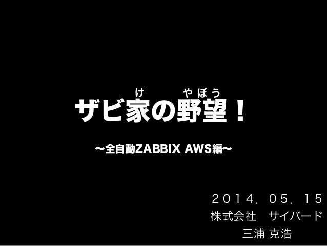 ザビ家の野望! ∼全自動ZABBIX AWS編∼ け や ぼ う 2014.05.15 株式会社サイバード 三浦 克浩