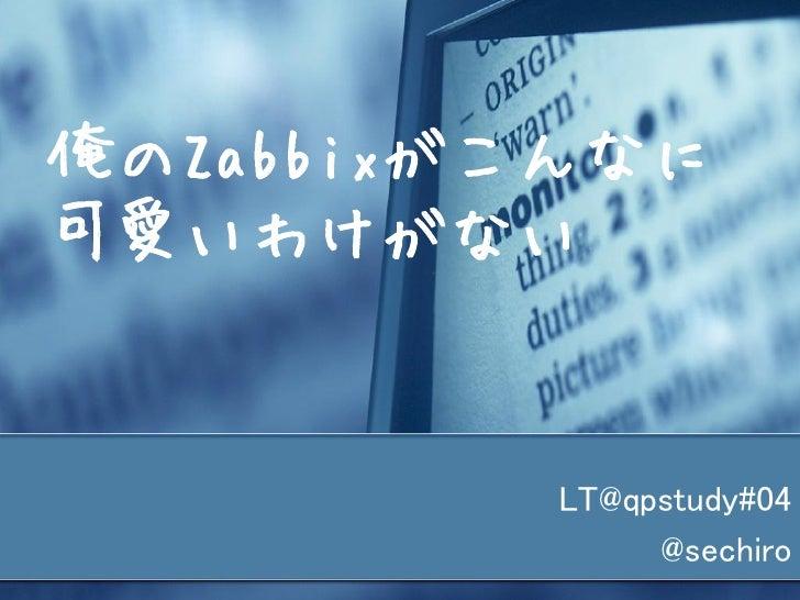 俺のZabbixがこんなに可愛いわけがない         LT@qpstudy#04              @sechiro