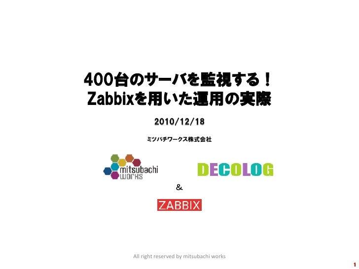 400台のサーバを監視する!Zabbixを用いた運用の実際           2010/12/18        ミツバチワークス株式会社                   &   All right reserved by mitsuba...