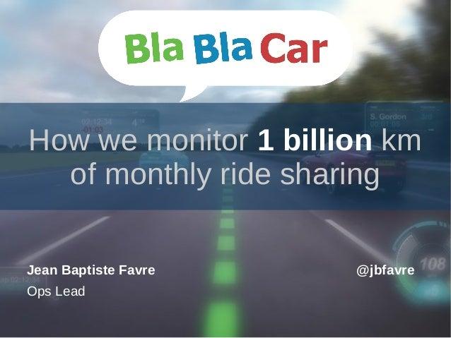 How we monitor 1 billion km of monthly ride sharing Jean Baptiste Favre Ops Lead @jbfavre