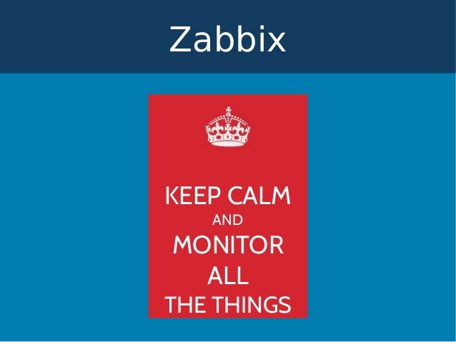 KEEP CALM AND MONITOR ALL THE THINGS Zabbix