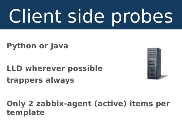 Python or Java LLD wherever possible trappers always Only 2 zabbix-agent (active) items per template Client side probes