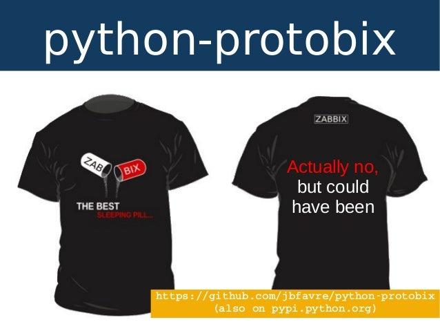 python-protobix Actually no, but could have been https://github.com/jbfavre/pythonprotobix (alsoonpypi.python.org)