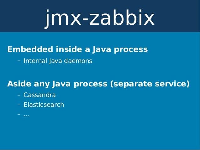 Embedded inside a Java process – Internal Java daemons Aside any Java process (separate service) – Cassandra – Elasticsear...