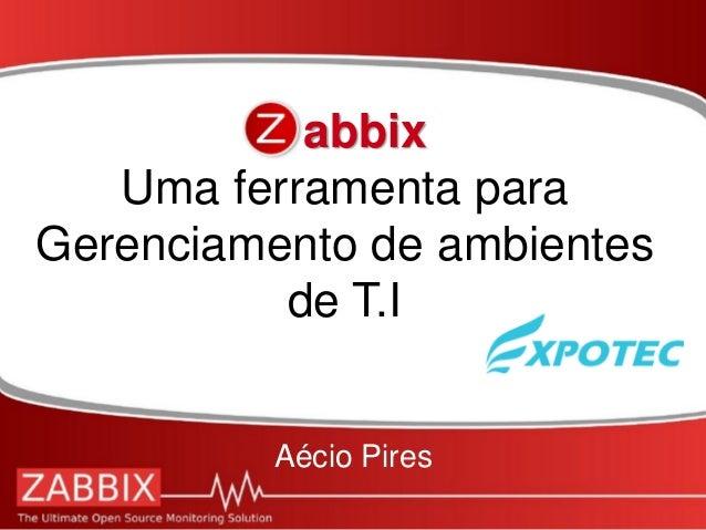 Zabbix Uma ferramenta para Gerenciamento de ambientes de T.I Aécio Pires