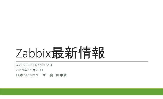 最新情報 OSC 2019 TOKYO/FALL 2019年11月23日 日本ZABBIXユーザー会 田中敦