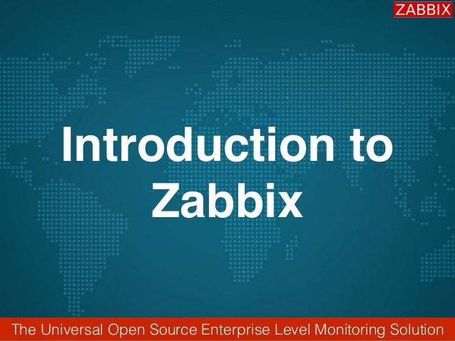 The Universal Open Source Enterprise Level Monitoring Solution Introduction to Zabbix
