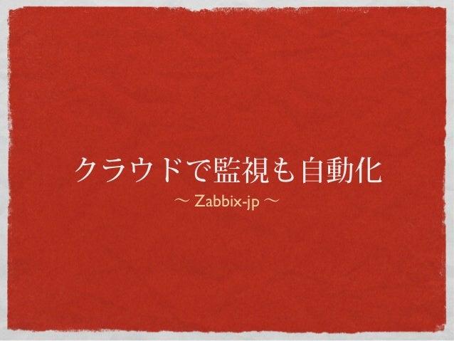 クラウドで監視も自動化   〜 Zabbix-jp 〜