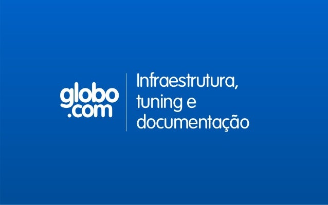 globo .com Infraestrutura, tuning e documentação